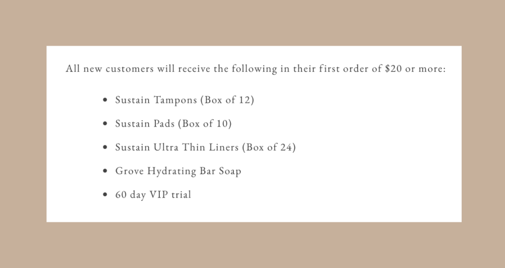 All new customers will receive the following in their first order of $20 or more: Sustain Tampons (Box of 12), Sustain Pads (Box of 10), Sustain Ultra Thin Liners (Box of 24), Grove Hydrating Bar Soap, 60 day VIP trial